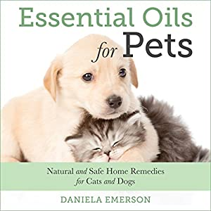 Essential Oils For Pets: Natural and Safe Home Remedies for Cats And Dogs Audiobook