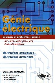 Génie électrique IUT-BTS-CPGE (TSI et ATS) Ecole d'ingénieurs : Electronique analogique Electronique numérique Exercices et problèmes corrigés par Christophe François