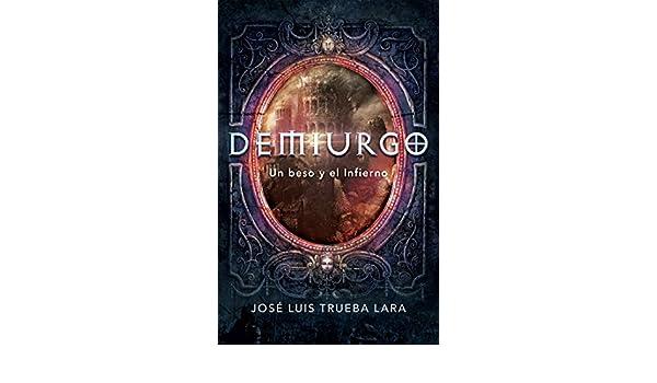 Amazon.com: Demiurgo: Un beso y el Infierno (Spanish Edition) eBook: José Luis Trueba Lara: Kindle Store