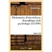 Dictionnaire D Orientalisme, D Occultisme Et de Psychologie Tome I, A-H (Philosophie) (French Edition)