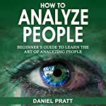 How to Analyze People: Beginner's Guide to Learn the Art of Analyzing People | Daniel Pratt