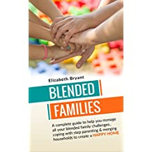 Blended Families: A complete guide to help you manage all your blended family challenges..coping with step parenting & merging households to create a HAPPY ... family guide, blended family,)