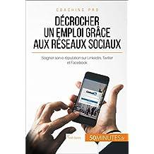 Décrocher un emploi grâce aux réseaux sociaux: Soigner son e-réputation sur LinkedIn, Twitter et Facebook (Coaching pro t. 68) (French Edition)