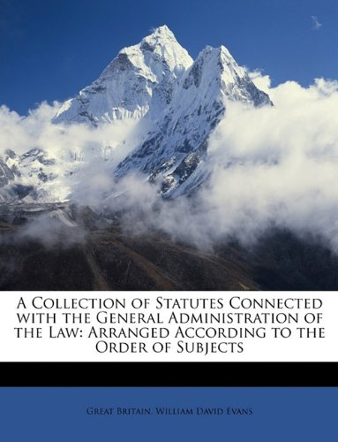 Read Online A Collection of Statutes Connected with the General Administration of the Law: Arranged According to the Order of Subjects PDF