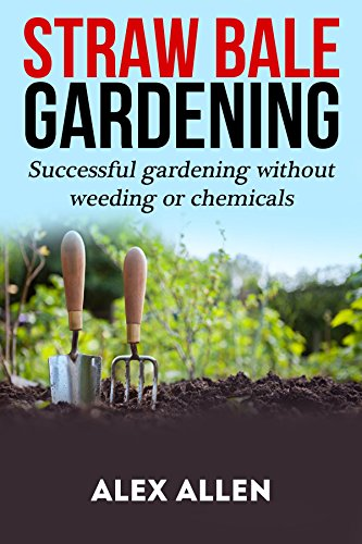 Straw bale gardening: Successful Gardening without weeding or chemicals (Straw bale gardening, gardening, vegetable gardening, horticulture, gardening techniques) by [Allen, Alex]
