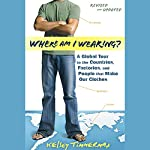 Where Am I Wearing?: A Global Tour to the Countries, Factories, and People That Make Our Clothes, Revised and Updated | Kelsey Timmerman
