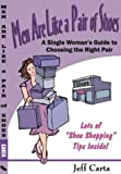 Men Are Like a Pair of Shoes : A Single Woman's Guide to Choosing the Right Pair, Carta, Jeff, 0972924248