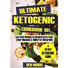 Ultimate Ketogenic Cookbook 101: Low Carb Ketogenic Recipes to Reverse Fatty Liver, Liver Disease and Belly Fat Naturally