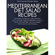 Mediterranean Diet Salad Recipes: 30 Healthy & Delicious Salad Recipes You Can Easily Make For Breakfast, Lunch or Dinner That Will Help You Lose Weight, ... (The Essential Kitchen Series Book 37)