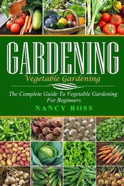 Gardening : The Complete Guide to Vegetable Gardening for Beginners (Paperback)--by Nancy Ross [2016 Edition]