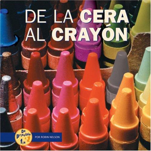 De La Cera a La Crayon/from Wax to Crayon (De Principio a Fin/start to Finish) (Spanish Edition)