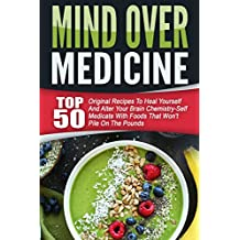 Mind Over Medicine: Top 50 Original Recipes To Heal Yourself And Alter Your Brain Chemistry-Self Medicate With Foods That Won't Pile On The Pounds