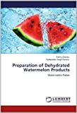 Preparation of Dehydrated Watermelon Products, Rekha Chawla and Pushpinder Singh Ranote, 365912480X