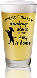 It's not really drinking alone if the dog is home Beer Pint Glasses Gift For Veterinarian, Dog Mom, Dog Dad, Animal Rescue, Vet Tech, Dog Lover, Men, Women