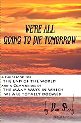 We're All Going To Die Tomorrow: A Guidebook for the End of the World & A Compendium of the Many Ways in which we are all totally Doomed