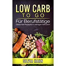 LOW CARB To Go: Für Berufstätige - Gesunde Rezepte in wenigen Minuten! (German Edition)