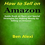How to Sell on Amazon: Guide Book on Basic and Special Strategies for Making Money by Selling on Amazon | Ben Alexi