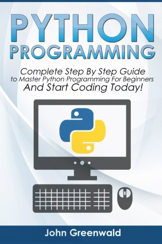 Python Programming: Complete Step By Step Guide to Master Python Programming For Beginners and Start Coding Today! (Computer Programming) (Volume 4)