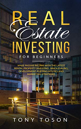 Real Estate Investing For Beginners: Make Passive Income with the Latest Rental Property Investing , Wholesaling, Development, Flipping Houses and Marketing ()
