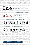 Front cover for the book The Six Unsolved Ciphers: Inside the Mysterious Codes That Have Confounded the World's Greatest Cryptographers by Richard Belfield