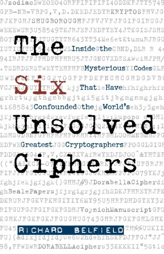 The Six Unsolved Ciphers: Inside the Mysterious Codes That Have Confounded the World's Greatest Cryptographers