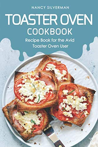 Toaster Oven Cookbook: Recipe Book for the Avid Toaster Oven User by Nancy Silverman