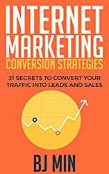 Internet Marketing Conversion Strategies: 21 Secrets to Convert Your Traffic into Leads and Sales Online