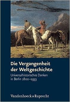 Die Vergangenheit Der Weltgeschichte: Universalhistorisches Denken in Berlin 1800-1933