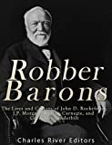 Robber Barons: The Lives and Careers of John D. Rockefeller, J.P. Morgan, Andrew Carnegie, and Cornelius Vanderbilt