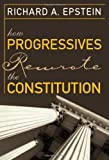 How Progressives Rewrote the Constitution, Richard A. Epstein, 1930865872