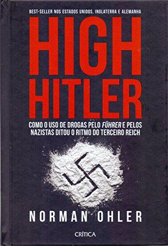 High Hitler. Como o Uso de Drogas Pelo Führer Pelos Nazistas Ditou o Ritmo do Terceiro Reich (Em Portuguese do Brasil)