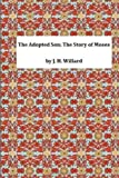 The Adopted Son: the Story of Moses, J. H. J. H. Willard, 1495304604