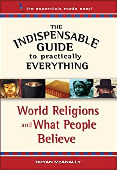 The Indispensable Guide to Practically Everything: World Religions and What People Believe