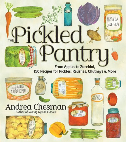 The Pickled Pantry: From Apples to Zucchini, 150 Recipes for Pickles, Relishes, Chutneys & More by Andrea Chesman