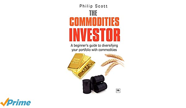 The Commodities Investor: A beginners guide to diversifying your portfolio with commodities