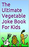 The Ultimate Vegetable Joke Book For Kids: Your child will see vegetables in a new light! (The Ultimate Joke Book Chronicles 4)