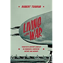 Living with War: Twentieth-Century Conflict in Canadian and American History and Memory by Robert Teigrob (2016-03-28)