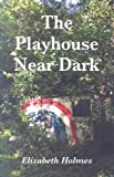 The Playhouse near Dark, Elizabeth Holmes, 0887484646