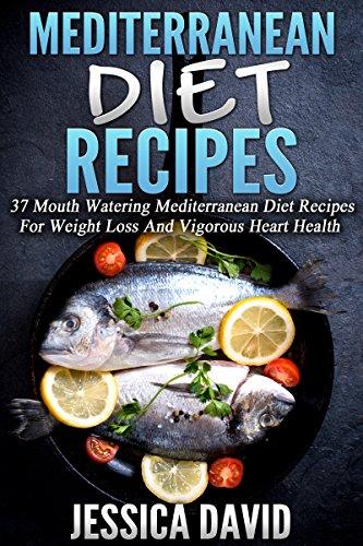 Mediterranean Diet Recipes: 37 Mouth Watering Mediterranean Diet Recipes For Weight Loss And Vigorous Heart Health (Mediterranean Cuisine, Mediterranean ... Cookbook, Mediterranean Diet For Beginners) by Jessica David