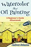 Watercolor And Oil Painting: A Beginner's Guide(Illustrated)- Part-1( Painting, Oil Painting, Watercolor, Pen & Ink) (Volume 1)