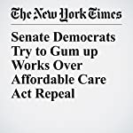 Senate Democrats Try to Gum up Works Over Affordable Care Act Repeal | Thomas Kaplan,Robert Pear