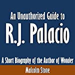 An Unauthorized Guide to R.J. Palacio: A Short Biography of the Author of Wonder | Malcolm Stone
