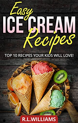 EASY ICE CREAM RECIPES: Top 10 Recipes Your Kids Will Love by [Williams, R.L.]