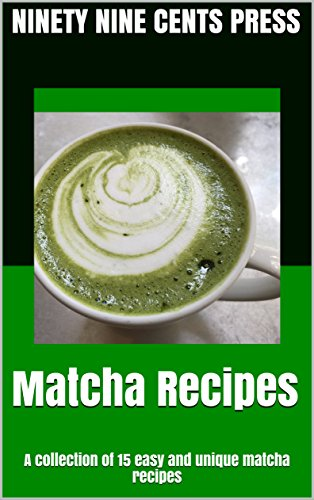 Matcha recipes: A collection of 15 easy and unique matcha recipes by Ninety Nine Cents Press