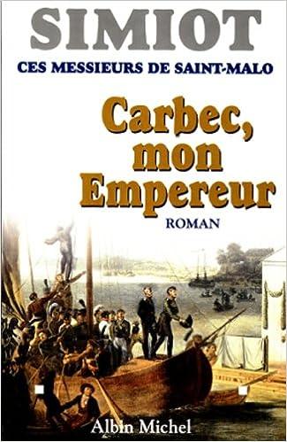 Téléchargements de livres électroniques Ces messieurs de Saint-Malo : Carbec, mon empereur! 2226108017 by Bernard Simiot PDF iBook