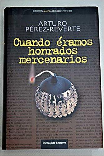 Cuando Éramos Honrados Mercenarios: Amazon.es: Pérez-Reverte, Arturo: Libros