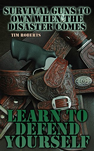 Survival Guns to Own When the Disaster Comes: Learn to Defend Yourself: (Self Defense, Survival Guide) by [Roberts, Tim ]