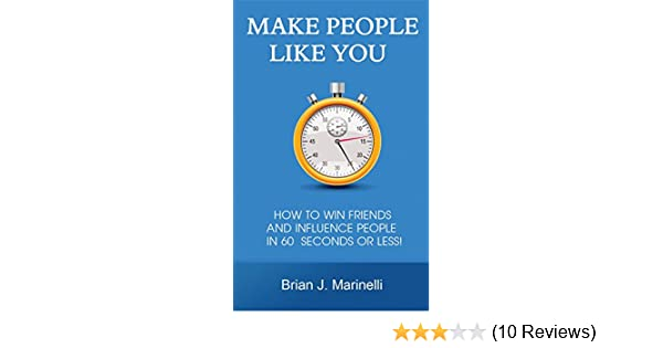 Make People Like You: How To Win Friends And Influence People In 60 Seconds Or Less