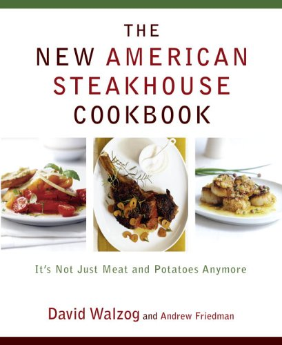 The New American Steakhouse Cookbook: It's Not Just Meat and Potatoes Anymore by David Walzog