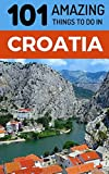 101 Amazing Things to Do in Croatia: Croatia Travel Guide (Dubrovnik, Travel, Split Travel, Hvar Travel, Zagreb Travel)